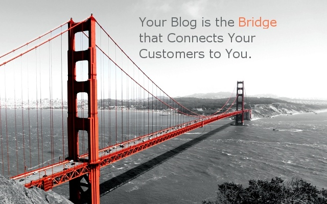 your blog is the bridge that connects you to customers